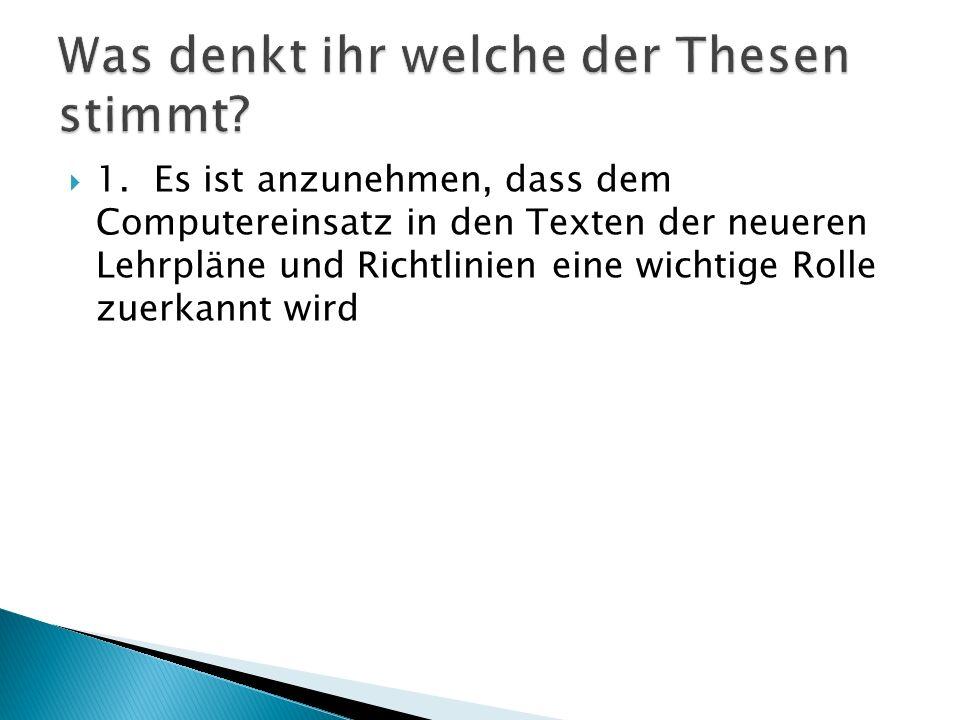 1.Es ist anzunehmen, dass dem Computereinsatz in den Texten der neueren Lehrpläne und Richtlinien eine wichtige Rolle zuerkannt wird