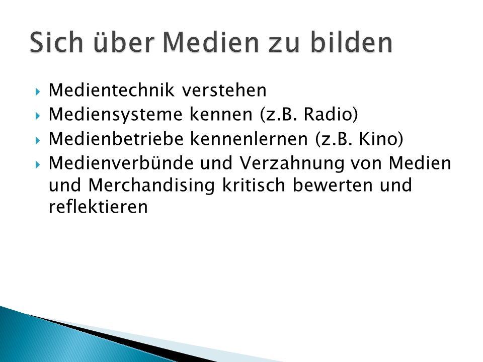 Medientechnik verstehen Mediensysteme kennen (z.B. Radio) Medienbetriebe kennenlernen (z.B. Kino) Medienverbünde und Verzahnung von Medien und Merchan