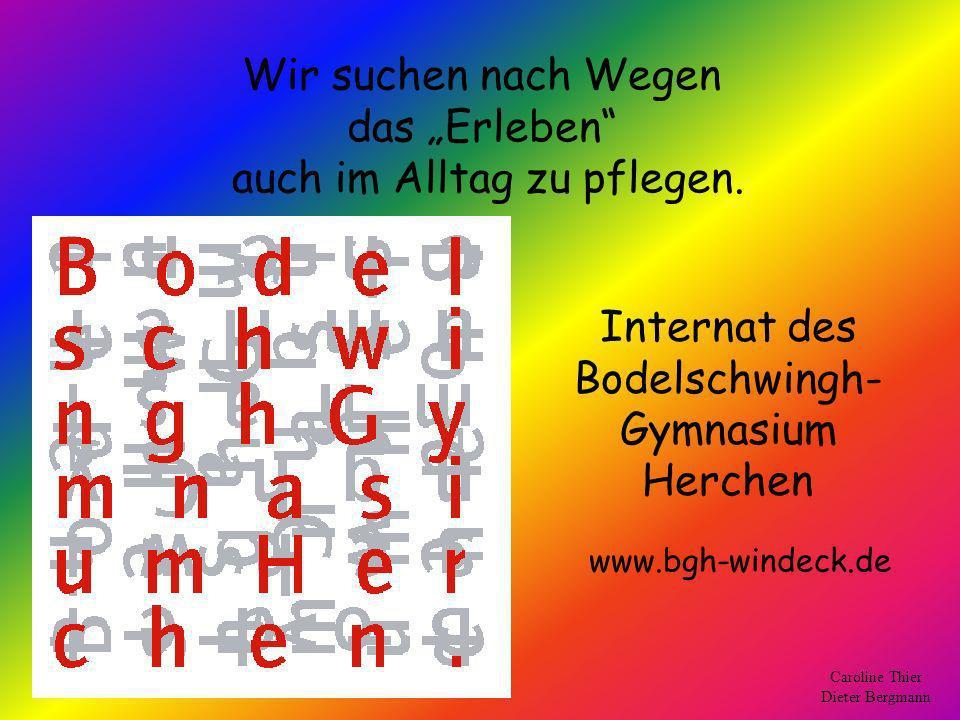Wir suchen nach Wegen das Erleben auch im Alltag zu pflegen. Internat des Bodelschwingh- Gymnasium Herchen Caroline Thier Dieter Bergmann www.bgh-wind
