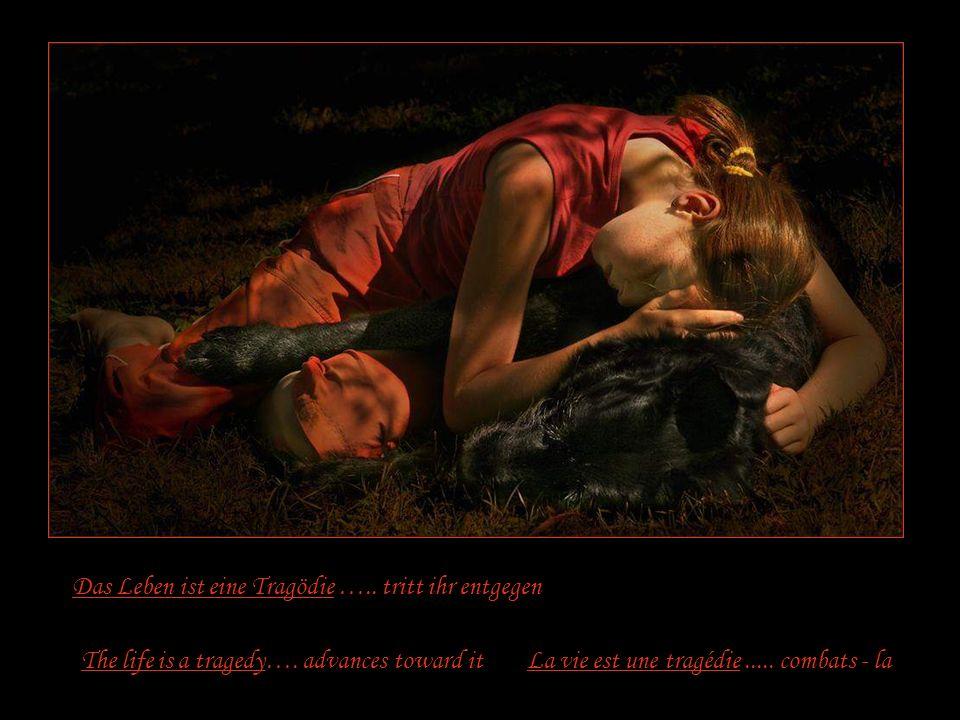 Das Leben ist eine Tragödie …..tritt ihr entgegen La vie est une tragédie.....