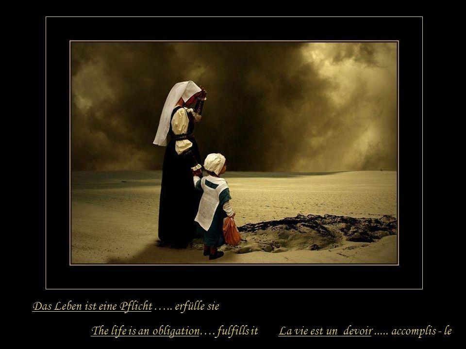 Das Leben ist eine Pflicht …..erfülle sie The life is an obligation….