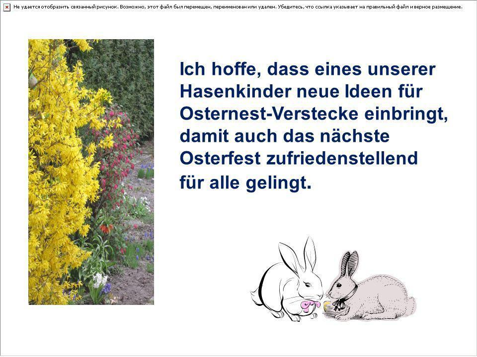 Ich hoffe, dass eines unserer Hasenkinder neue Ideen für Osternest-Verstecke einbringt, damit auch das nächste Osterfest zufriedenstellend für alle ge
