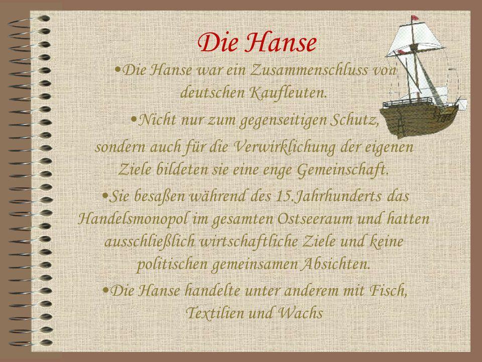 Die Hanse Die Hanse war ein Zusammenschluss von deutschen Kaufleuten. Nicht nur zum gegenseitigen Schutz, sondern auch für die Verwirklichung der eige