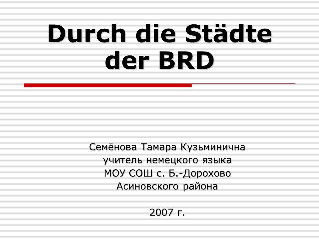 Durch die Städte der BRD Семёнова Тамара Кузьминична учитель немецкого языка МОУ СОШ с.