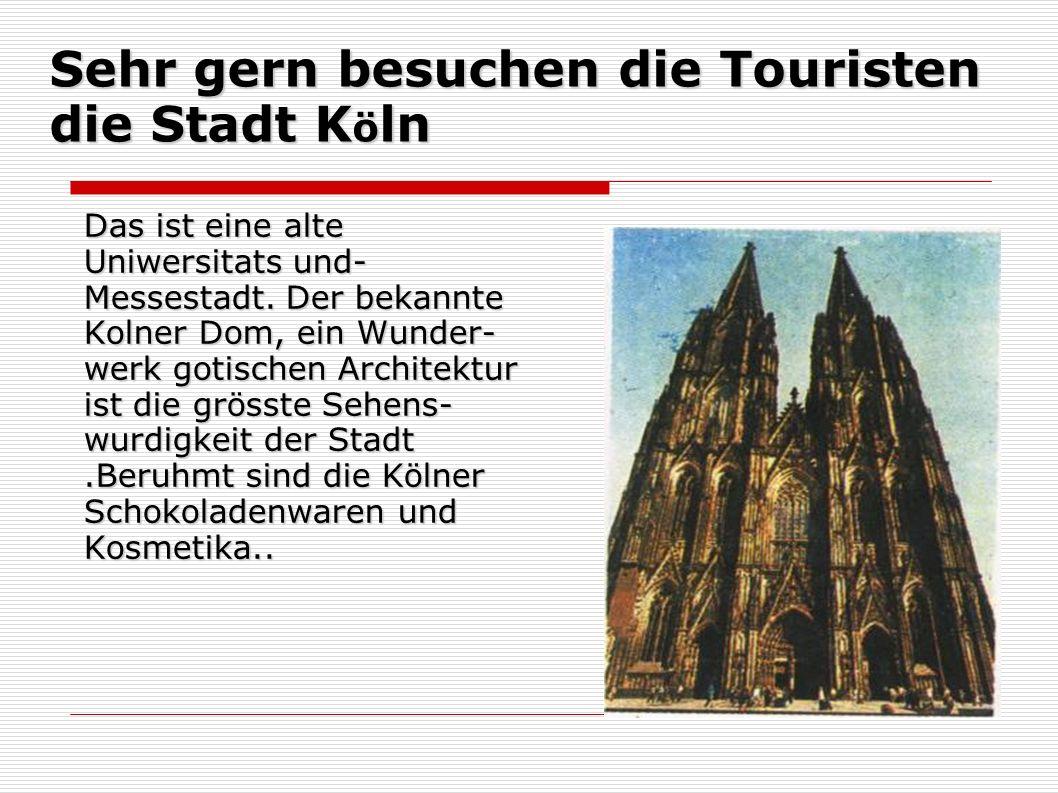 Sehr gern besuchen die Touristen die Stadt K ö ln Das ist eine alte Uniwersitats und- Messestadt. Der bekannte Kolner Dom, ein Wunder- werk gotischen
