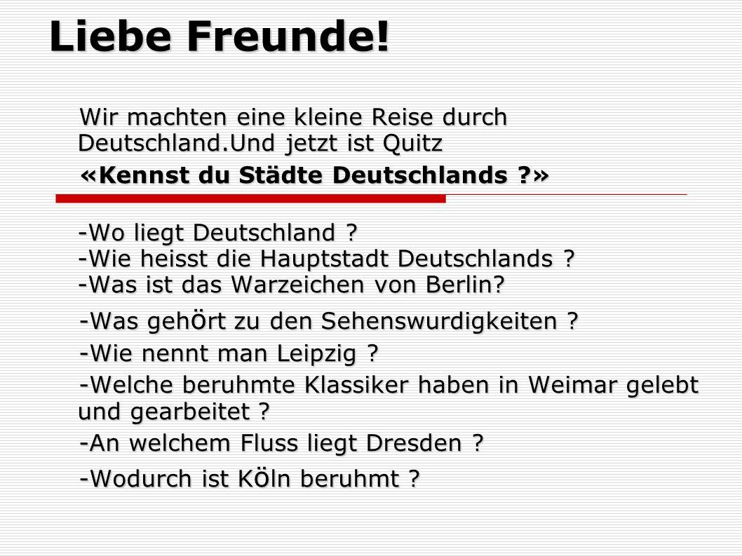 Liebe Freunde! Wir machten eine kleine Reise durch Deutschland.Und jetzt ist Quitz «Kennst du Städte Deutschlands ?» -Wo liegt Deutschland ? -Wie heis