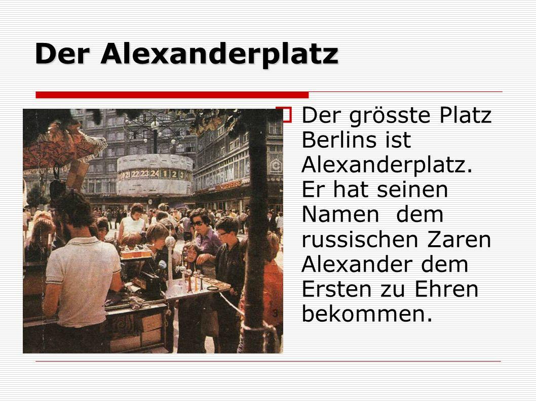Der Alexanderplatz Der grösste Platz Berlins ist Alexanderplatz. Er hat seinen Namen dem russischen Zaren Alexander dem Ersten zu Ehren bekommen.