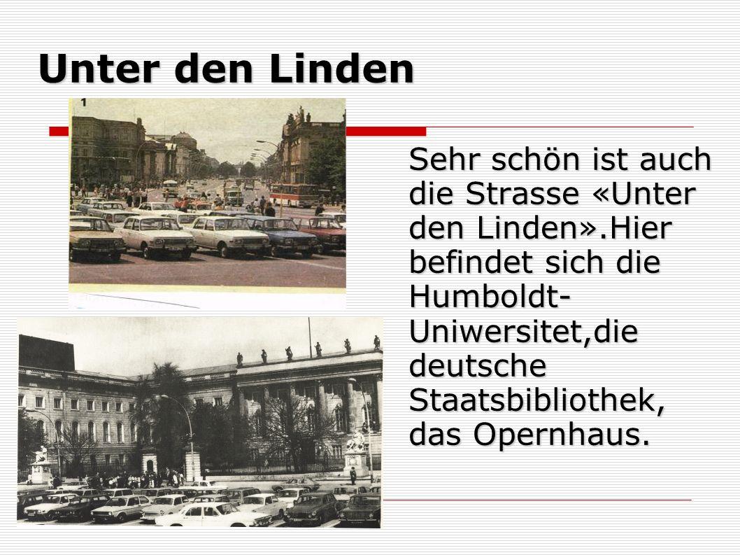 Unter den Linden Sehr schön ist auch die Strasse «Unter den Linden».Hier befindet sich die Humboldt- Uniwersitet,die deutsche Staatsbibliothek, das Opernhaus.