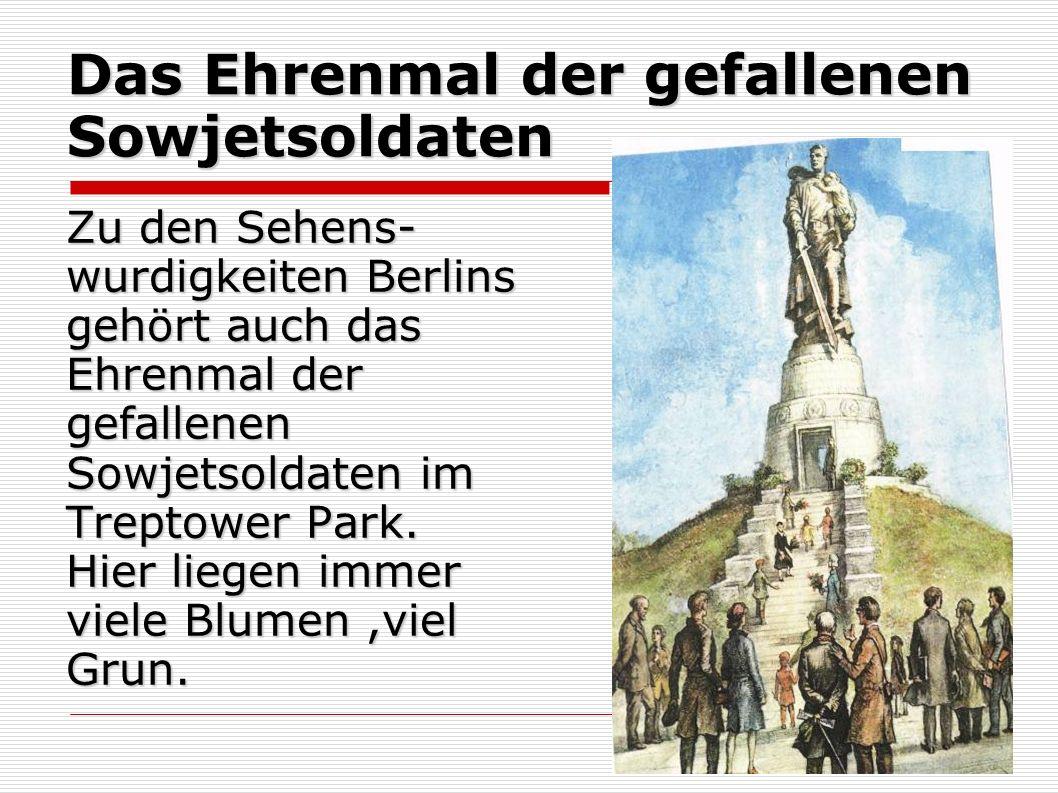 Das Ehrenmal der gefallenen Sowjetsoldaten Zu den Sehens- wurdigkeiten Berlins gehört auch das Ehrenmal der gefallenen Sowjetsoldaten im Treptower Park.