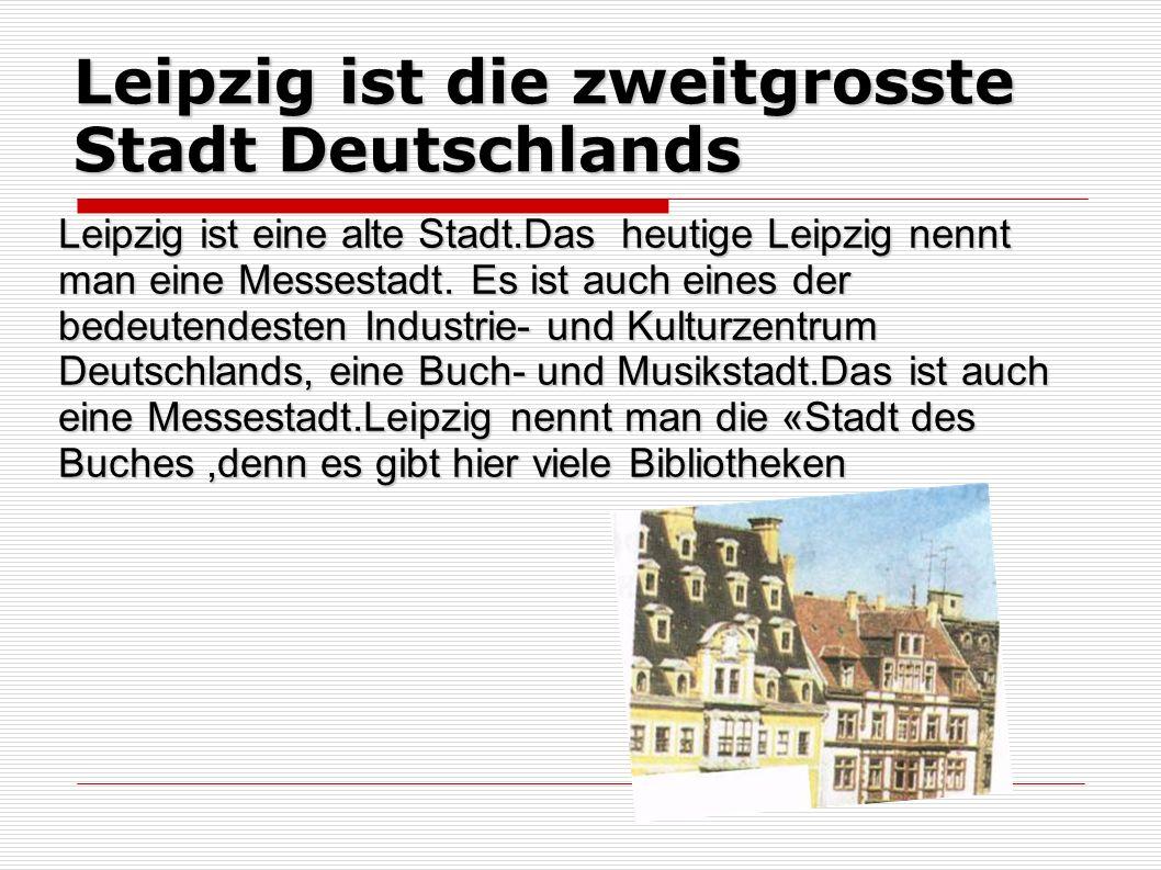 Leipzig ist die zweitgrosste Stadt Deutschlands Leipzig ist eine alte Stadt.Das heutige Leipzig nennt man eine Messestadt. Es ist auch eines der bedeu