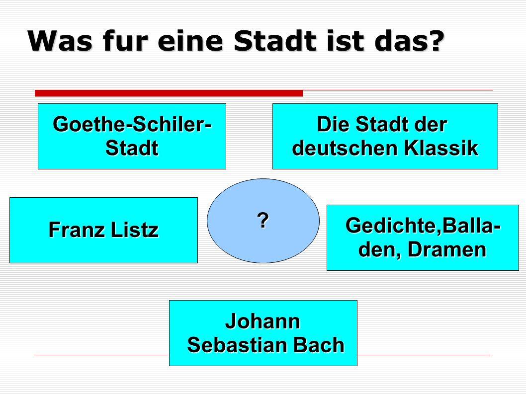 Was fur eine Stadt ist das? ? Goethe-Schiler-Stadt Die Stadt der deutschen Klassik Johann Sebastian Bach Sebastian Bach Gedichte,Balla- den, Dramen Fr