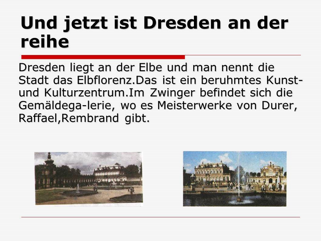 Und jetzt ist Dresden an der reihe Dresden liegt an der Elbe und man nennt die Stadt das Elbflorenz.Das ist ein beruhmtes Kunst- und Kulturzentrum.Im Zwinger befindet sich die Gemäldega-lerie, wo es Meisterwerke von Durer, Raffael,Rembrand gibt.