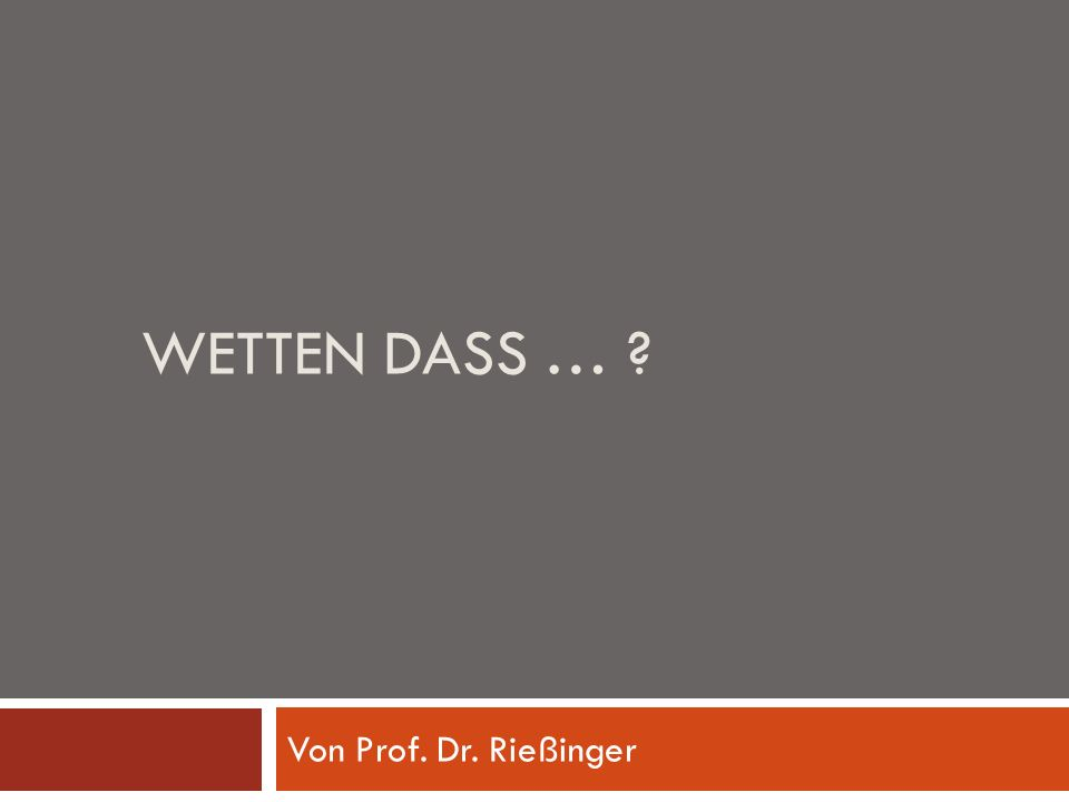 WETTEN DASS … ? Von Prof. Dr. Rießinger