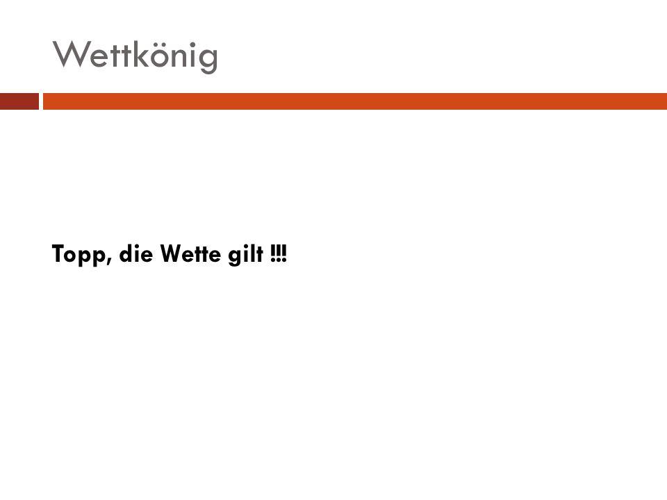 Wettkönig Topp, die Wette gilt !!!
