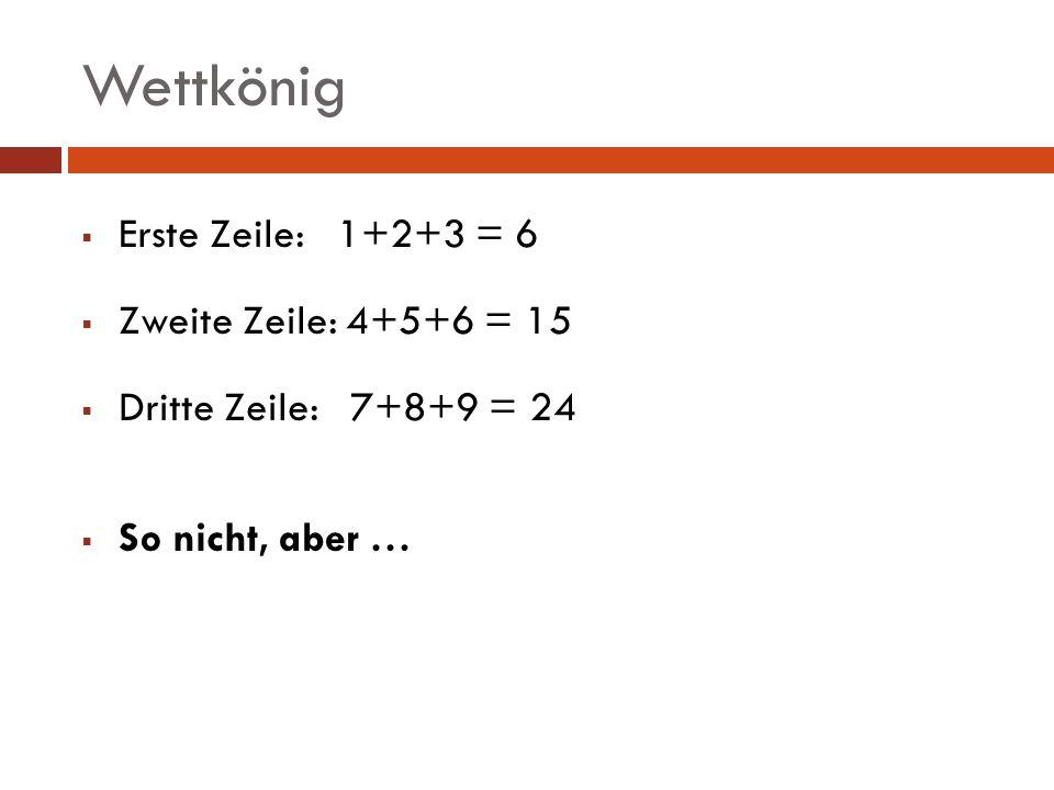 Wettkönig Erste Zeile: 1+2+3 = 6 Zweite Zeile: 4+5+6 = 15 Dritte Zeile: 7+8+9 = 24 So nicht, aber …