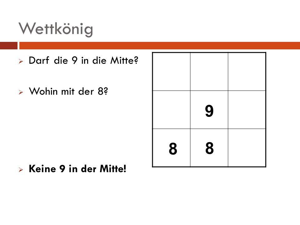 Wettkönig Darf die 9 in die Mitte? Wohin mit der 8? Keine 9 in der Mitte! 9 8 8