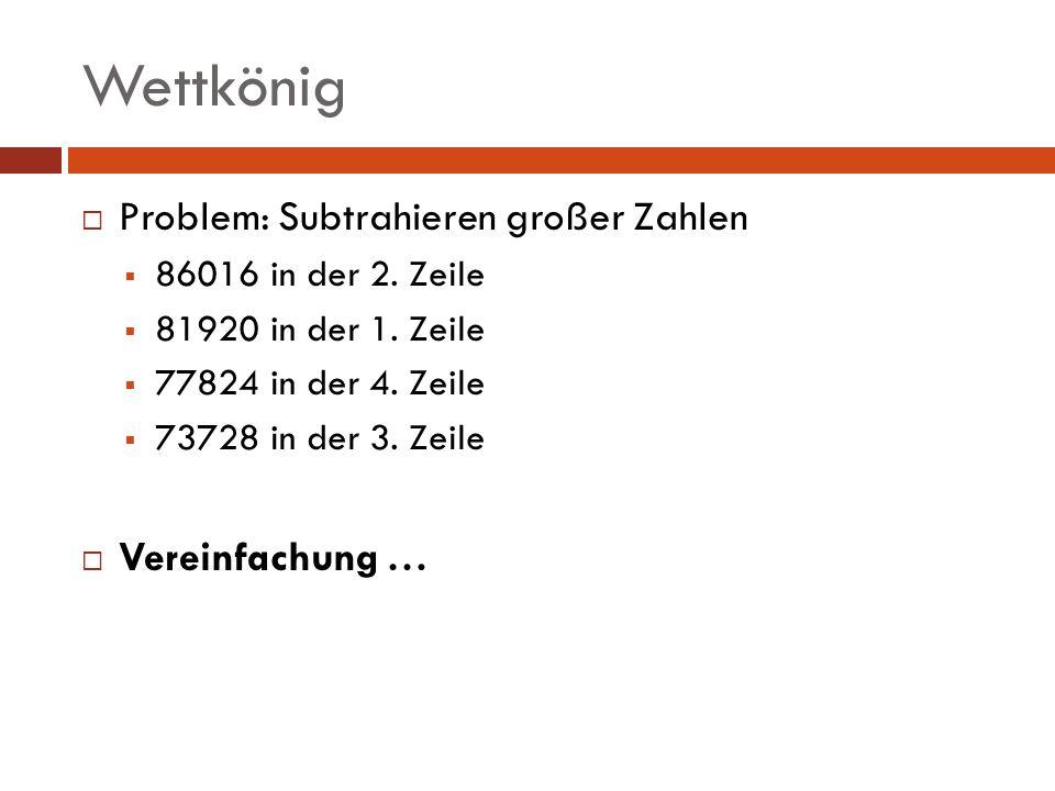Wettkönig Problem: Subtrahieren großer Zahlen 86016 in der 2. Zeile 81920 in der 1. Zeile 77824 in der 4. Zeile 73728 in der 3. Zeile Vereinfachung …