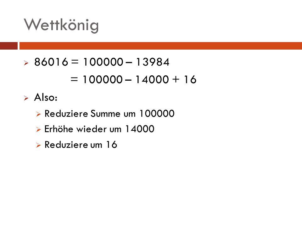 Wettkönig 86016 = 100000 – 13984 = 100000 – 14000 + 16 Also: Reduziere Summe um 100000 Erhöhe wieder um 14000 Reduziere um 16