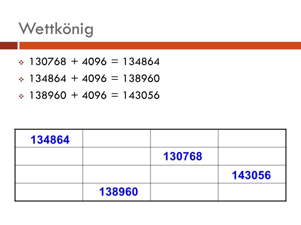 Wettkönig 130768 + 4096 = 134864 134864 + 4096 = 138960 138960 + 4096 = 143056 130768 134864 138960 143056