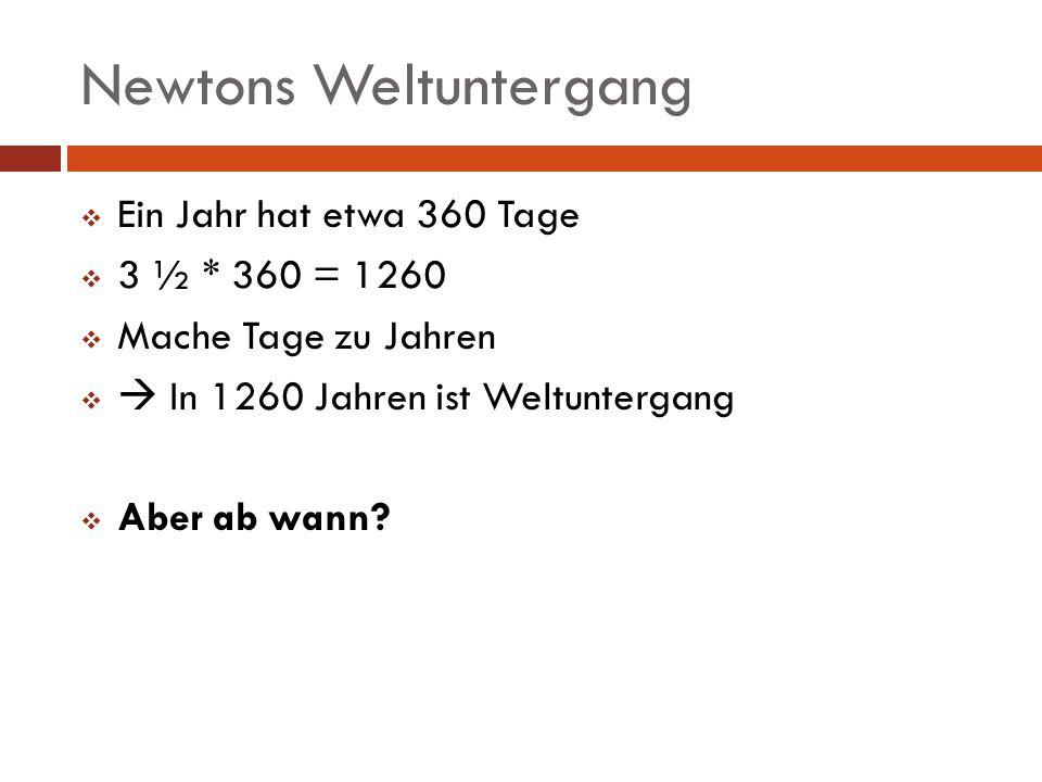 Newtons Weltuntergang Ein Jahr hat etwa 360 Tage 3 ½ * 360 = 1260 Mache Tage zu Jahren In 1260 Jahren ist Weltuntergang Aber ab wann?