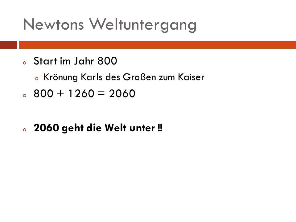 Newtons Weltuntergang o Start im Jahr 800 o Krönung Karls des Großen zum Kaiser o 800 + 1260 = 2060 o 2060 geht die Welt unter !!