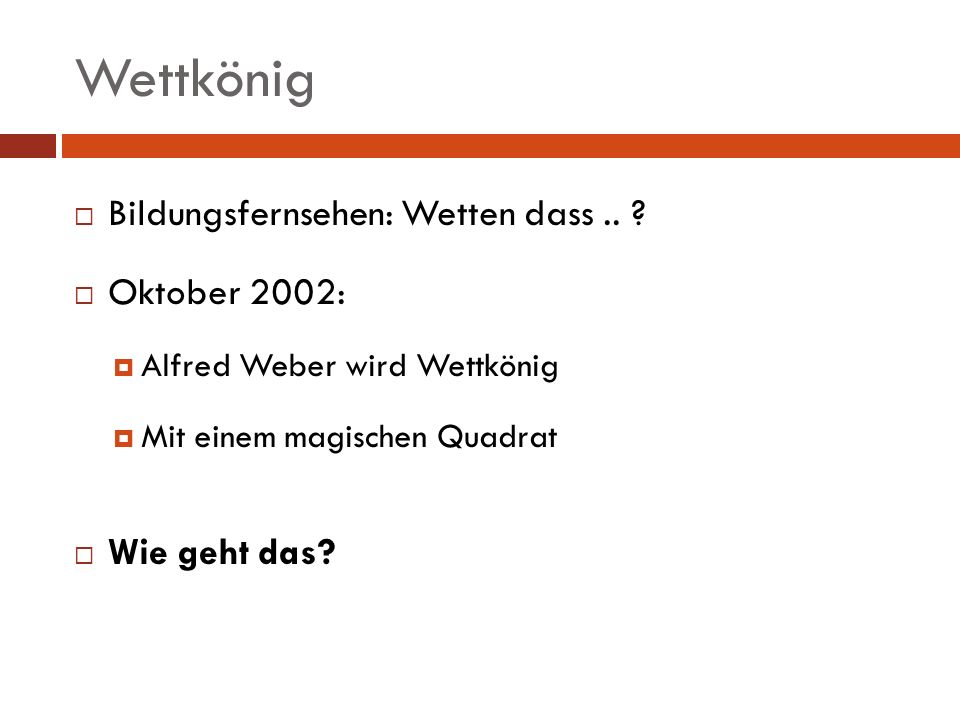 Wettkönig Ausgangsquadrat: 1+2+…+16 = 136 136 / 4 = 34 Alle Summen = 34 14 1 12 7 11 8 13 2 5 10 3 16 4 15 6 9