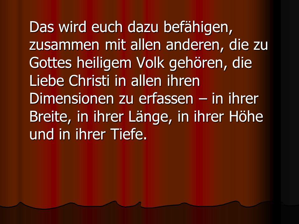 Das wird euch dazu befähigen, zusammen mit allen anderen, die zu Gottes heiligem Volk gehören, die Liebe Christi in allen ihren Dimensionen zu erfasse