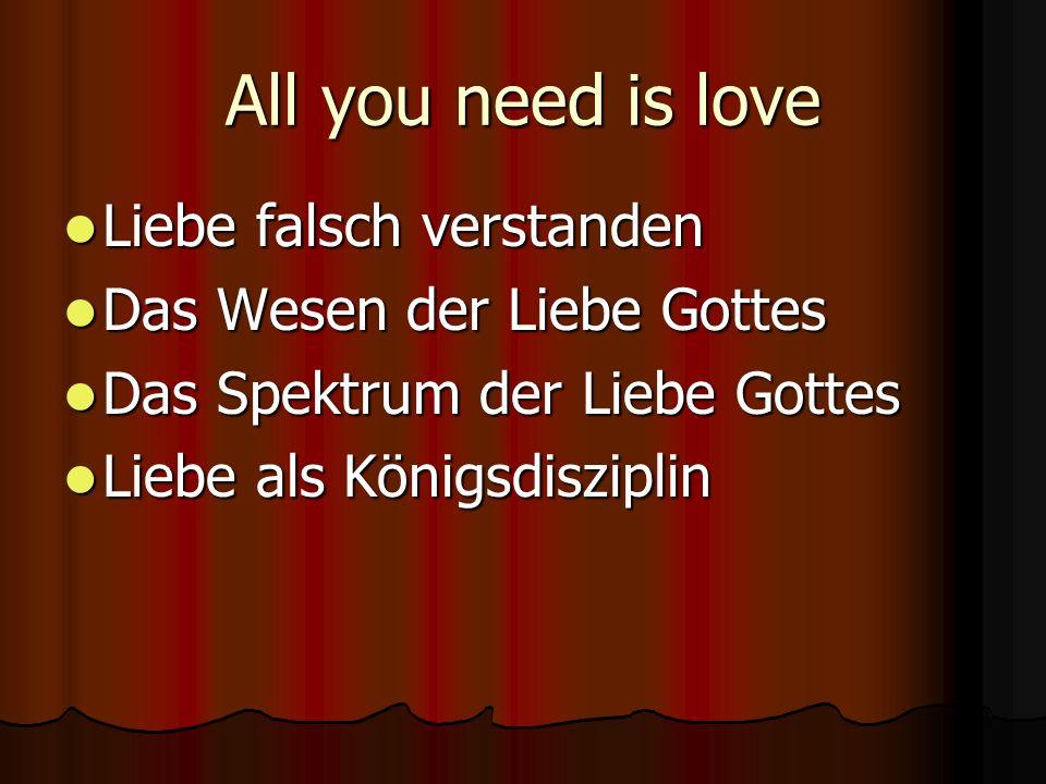 All you need is love Liebe falsch verstanden Liebe falsch verstanden Das Wesen der Liebe Gottes Das Wesen der Liebe Gottes Das Spektrum der Liebe Gottes Das Spektrum der Liebe Gottes Liebe als Königsdisziplin Liebe als Königsdisziplin