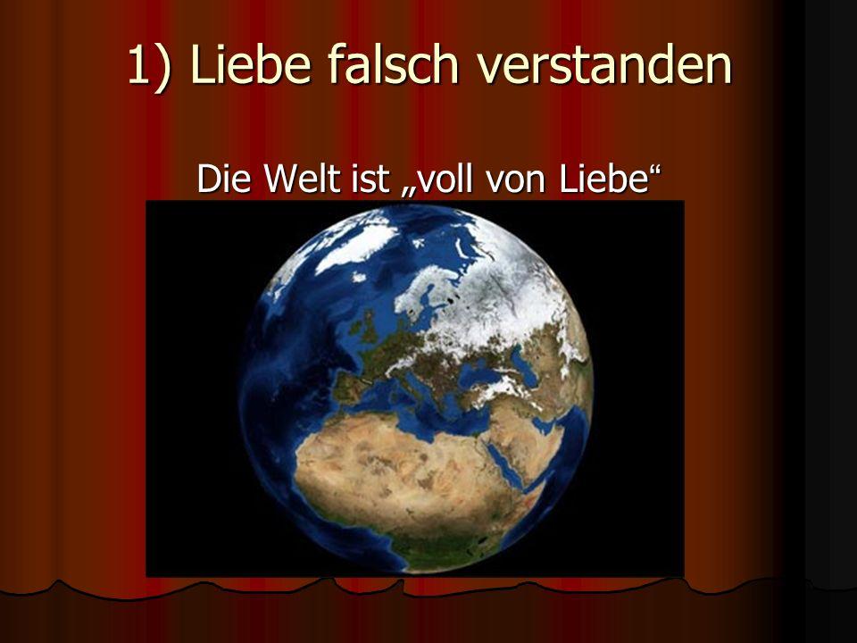 1) Liebe falsch verstanden Die Welt ist voll von Liebe Die Welt ist voll von Liebe