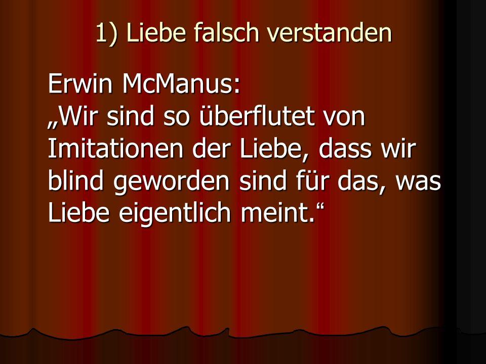 1) Liebe falsch verstanden Erwin McManus: Wir sind so überflutet von Imitationen der Liebe, dass wir blind geworden sind für das, was Liebe eigentlich meint.