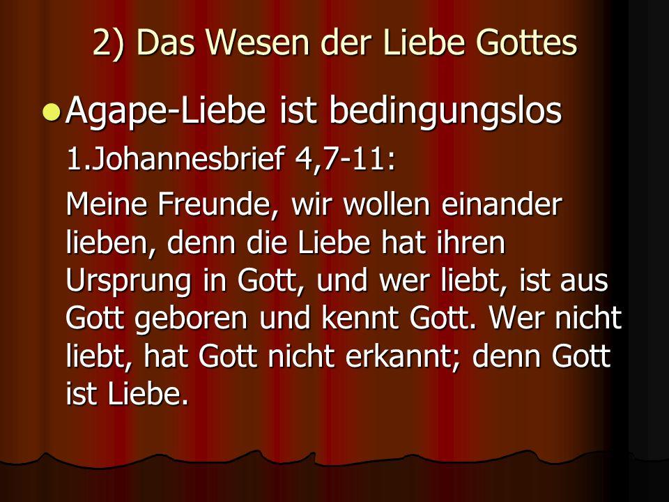 2) Das Wesen der Liebe Gottes Agape-Liebe ist bedingungslos Agape-Liebe ist bedingungslos 1.Johannesbrief 4,7-11: Meine Freunde, wir wollen einander lieben, denn die Liebe hat ihren Ursprung in Gott, und wer liebt, ist aus Gott geboren und kennt Gott.