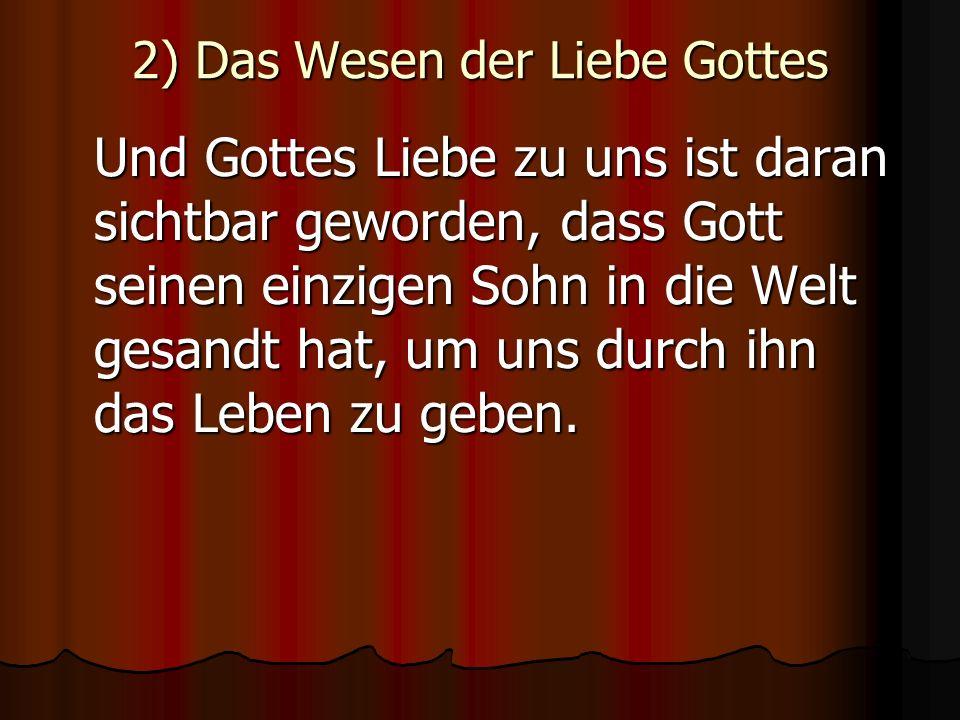 2) Das Wesen der Liebe Gottes Und Gottes Liebe zu uns ist daran sichtbar geworden, dass Gott seinen einzigen Sohn in die Welt gesandt hat, um uns durc