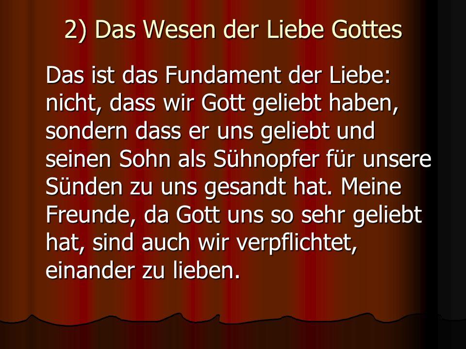2) Das Wesen der Liebe Gottes Das ist das Fundament der Liebe: nicht, dass wir Gott geliebt haben, sondern dass er uns geliebt und seinen Sohn als Süh