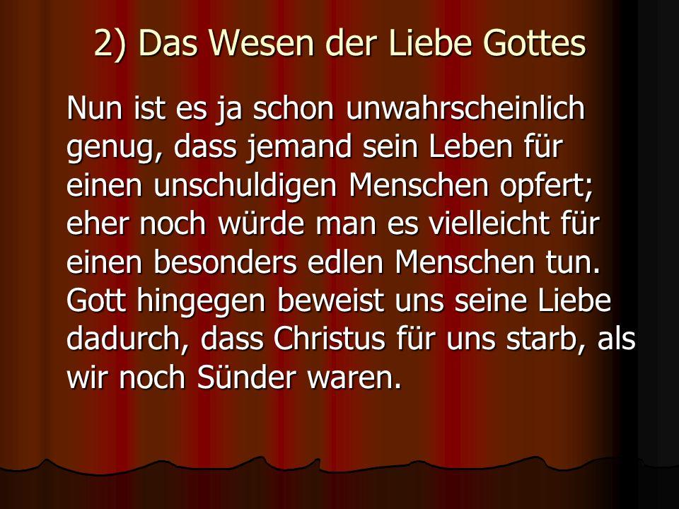 2) Das Wesen der Liebe Gottes Nun ist es ja schon unwahrscheinlich genug, dass jemand sein Leben für einen unschuldigen Menschen opfert; eher noch wür
