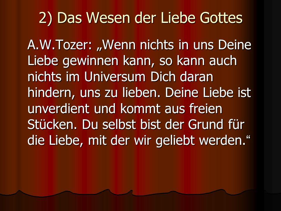 2) Das Wesen der Liebe Gottes A.W.Tozer: Wenn nichts in uns Deine Liebe gewinnen kann, so kann auch nichts im Universum Dich daran hindern, uns zu lie