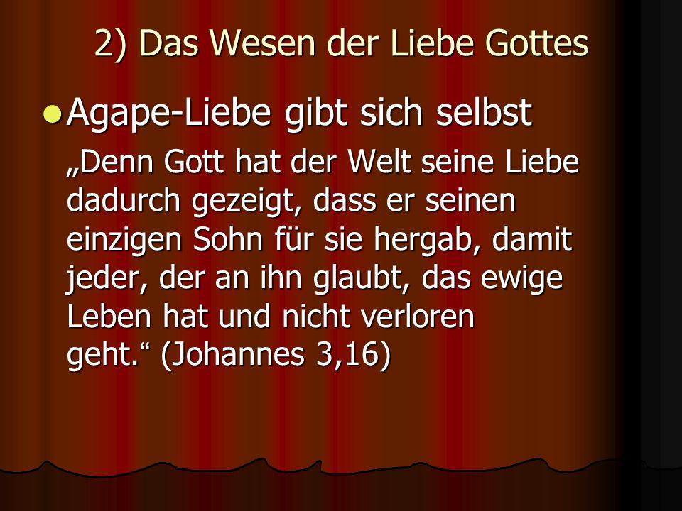 2) Das Wesen der Liebe Gottes Agape-Liebe gibt sich selbst Agape-Liebe gibt sich selbst Denn Gott hat der Welt seine Liebe dadurch gezeigt, dass er se