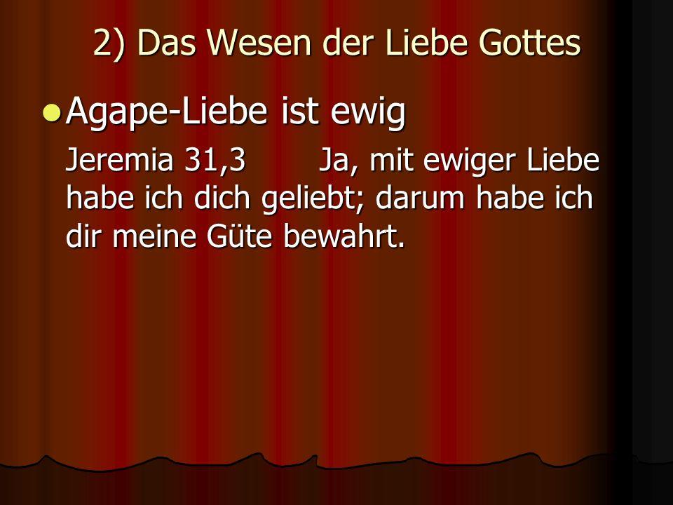 2) Das Wesen der Liebe Gottes Agape-Liebe ist ewig Agape-Liebe ist ewig Jeremia 31,3 Ja, mit ewiger Liebe habe ich dich geliebt; darum habe ich dir meine Güte bewahrt.