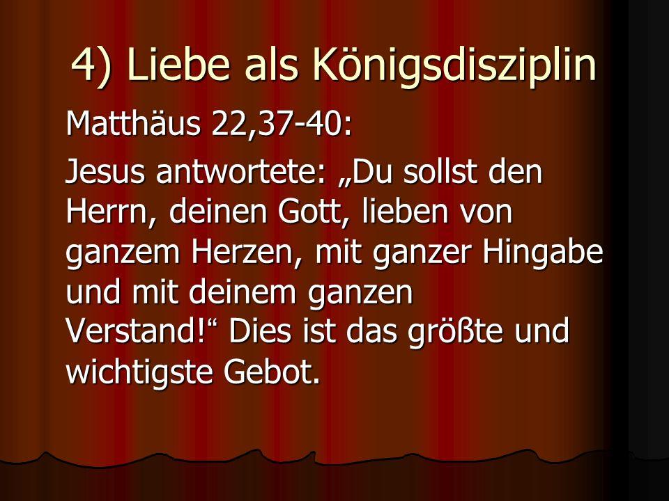 4) Liebe als Königsdisziplin Matthäus 22,37-40: Jesus antwortete: Du sollst den Herrn, deinen Gott, lieben von ganzem Herzen, mit ganzer Hingabe und m