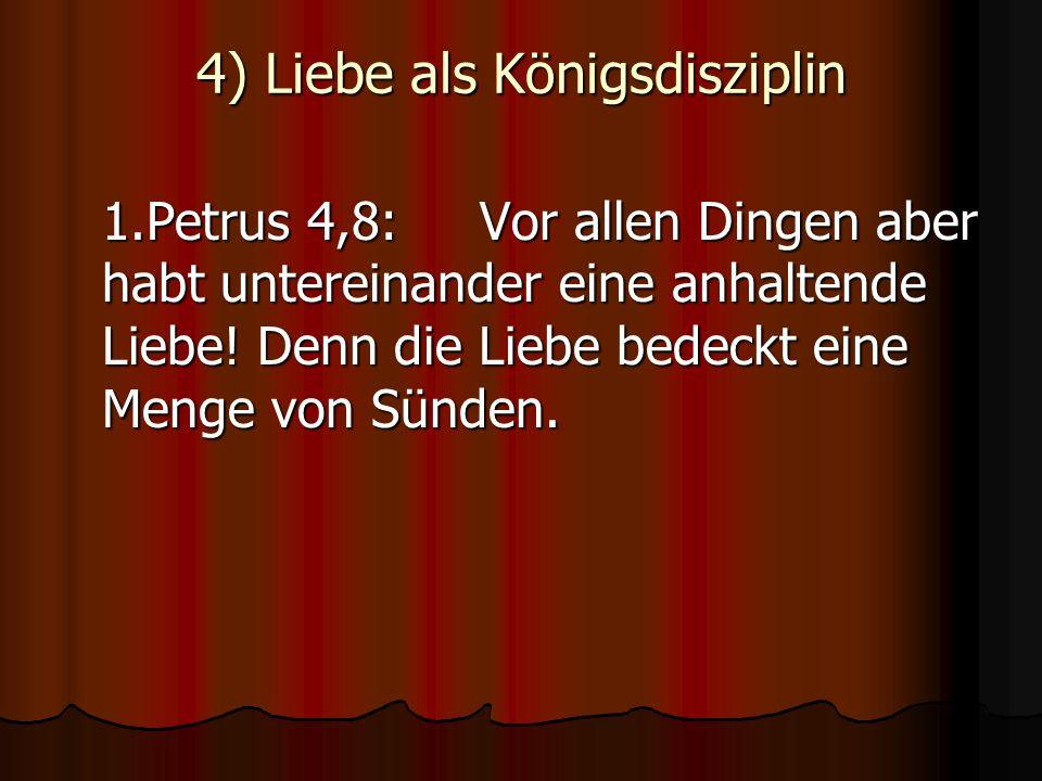 4) Liebe als Königsdisziplin 1.Petrus 4,8:Vor allen Dingen aber habt untereinander eine anhaltende Liebe! Denn die Liebe bedeckt eine Menge von Sünden
