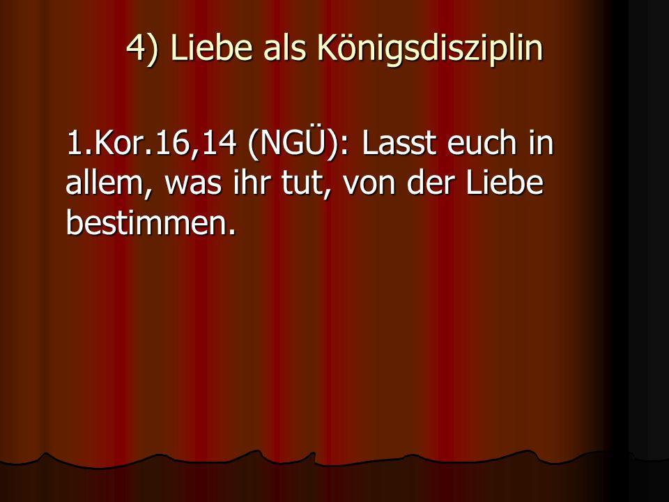 4) Liebe als Königsdisziplin 1.Kor.16,14 (NGÜ): Lasst euch in allem, was ihr tut, von der Liebe bestimmen.
