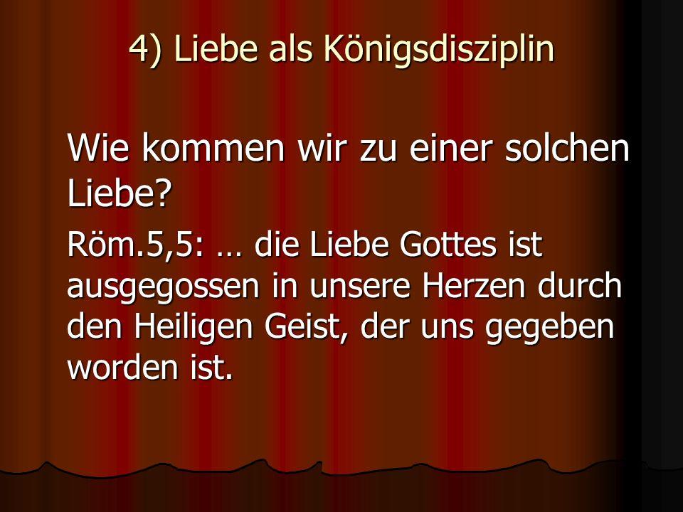 4) Liebe als Königsdisziplin Wie kommen wir zu einer solchen Liebe? Röm.5,5: … die Liebe Gottes ist ausgegossen in unsere Herzen durch den Heiligen Ge