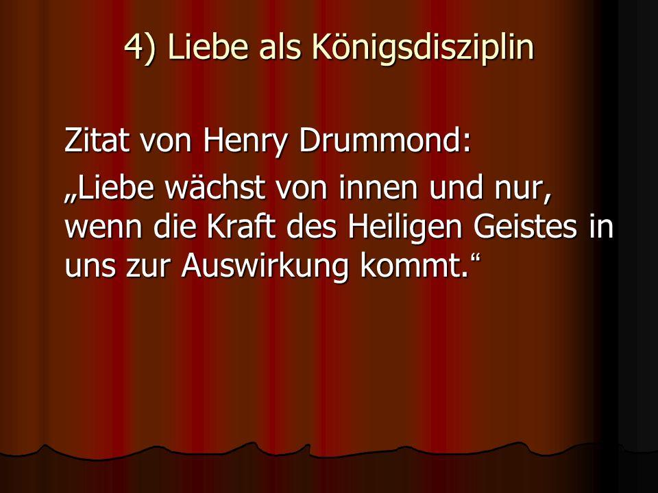 4) Liebe als Königsdisziplin Zitat von Henry Drummond: Liebe wächst von innen und nur, wenn die Kraft des Heiligen Geistes in uns zur Auswirkung kommt.