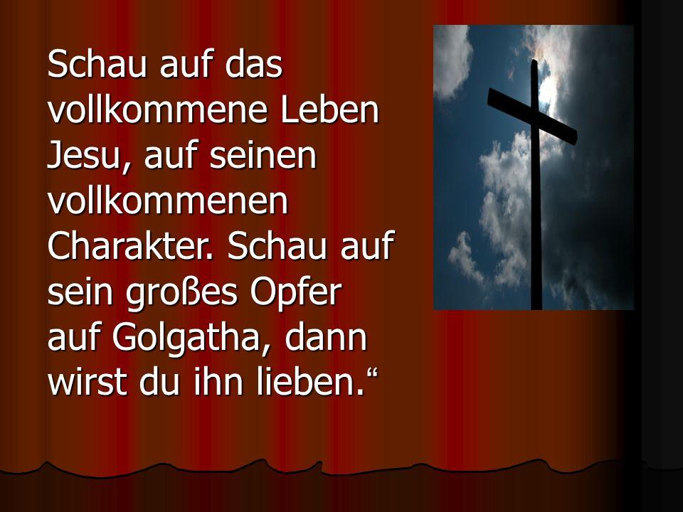 Schau auf das vollkommene Leben Jesu, auf seinen vollkommenen Charakter. Schau auf sein großes Opfer auf Golgatha, dann wirst du ihn lieben. Schau auf