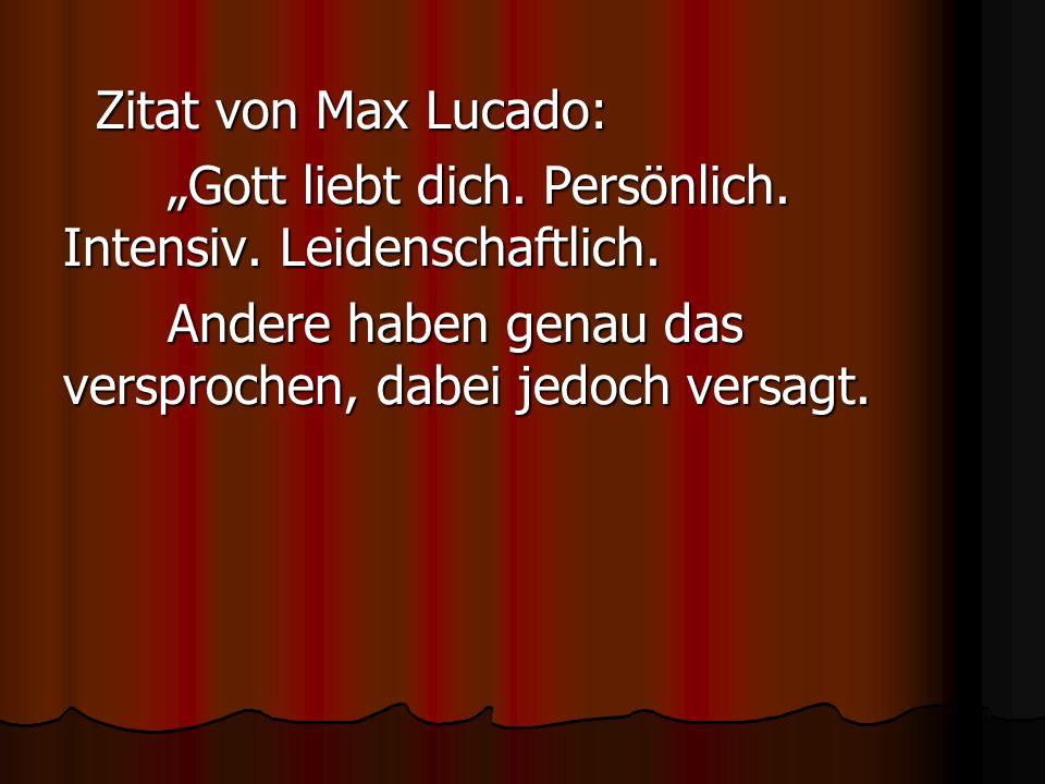 Zitat von Max Lucado: Zitat von Max Lucado: Gott liebt dich. Persönlich. Intensiv. Leidenschaftlich. Andere haben genau das versprochen, dabei jedoch