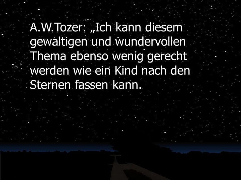 A.W.Tozer: Ich kann diesem gewaltigen und wundervollen Thema ebenso wenig gerecht werden wie ein Kind nach den Sternen fassen kann.