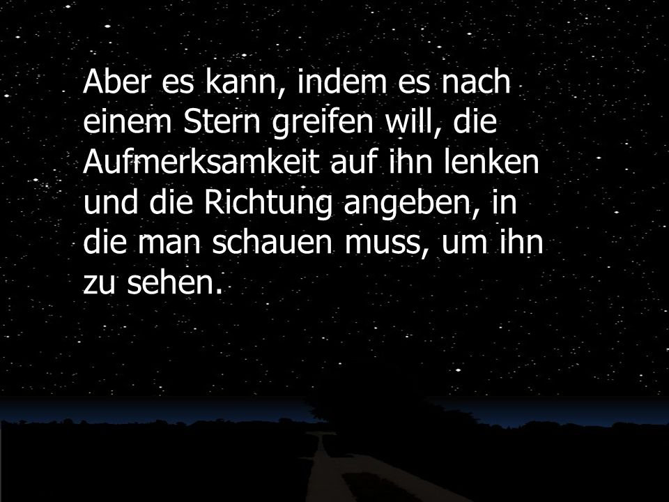 Aber es kann, indem es nach einem Stern greifen will, die Aufmerksamkeit auf ihn lenken und die Richtung angeben, in die man schauen muss, um ihn zu s