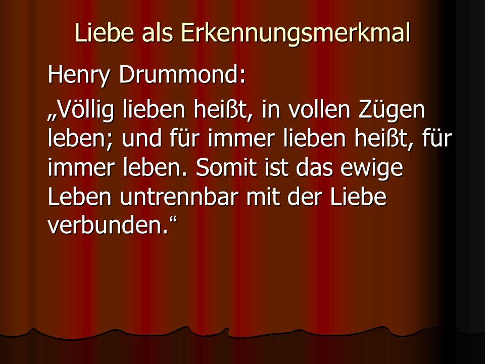 Liebe als Erkennungsmerkmal Henry Drummond: Völlig lieben heißt, in vollen Zügen leben; und für immer lieben heißt, für immer leben. Somit ist das ewi