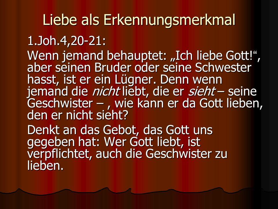 Liebe als Erkennungsmerkmal 1.Joh.4,20-21: Wenn jemand behauptet: Ich liebe Gott!, aber seinen Bruder oder seine Schwester hasst, ist er ein Lügner. D