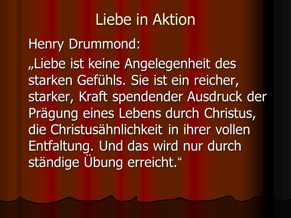 Liebe in Aktion Henry Drummond: Liebe ist keine Angelegenheit des starken Gefühls. Sie ist ein reicher, starker, Kraft spendender Ausdruck der Prägung