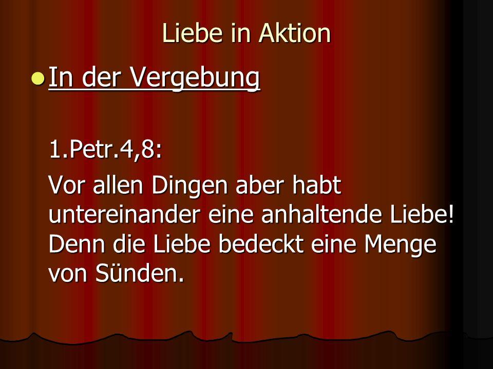 Liebe in Aktion In der Vergebung In der Vergebung1.Petr.4,8: Vor allen Dingen aber habt untereinander eine anhaltende Liebe! Denn die Liebe bedeckt ei